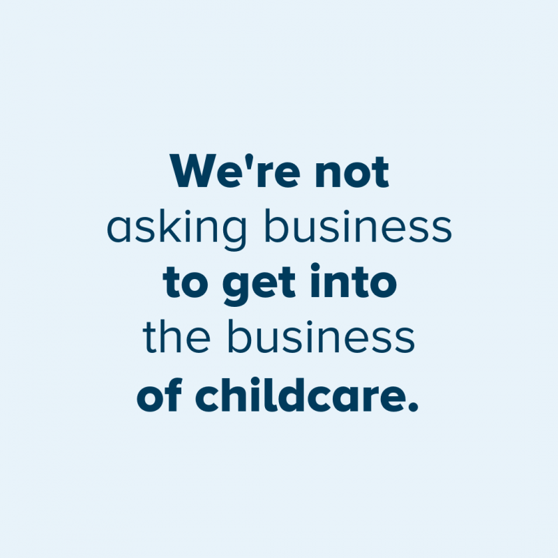 We're not asking business to be in the business of childcare.