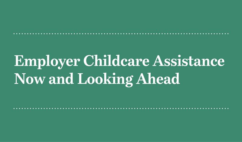 Employer Childcare Assistance Now and Looking Ahead